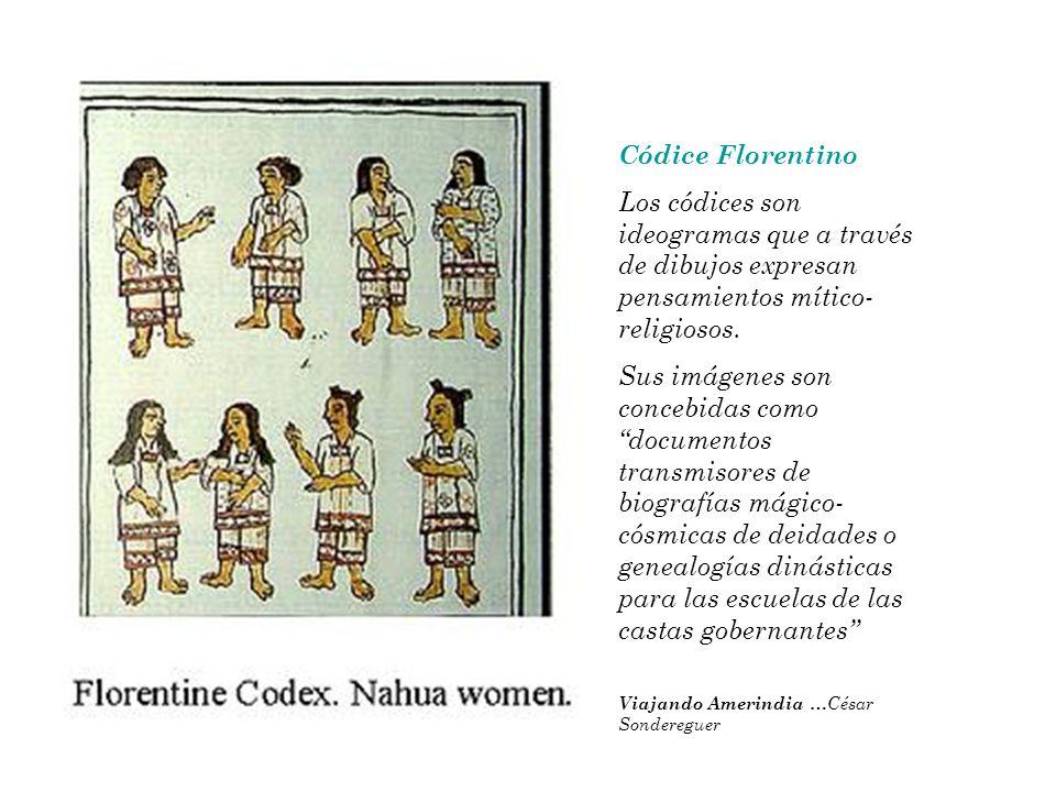 Códice Florentino Los códices son ideogramas que a través de dibujos expresan pensamientos mítico- religiosos. Sus imágenes son concebidas como docume