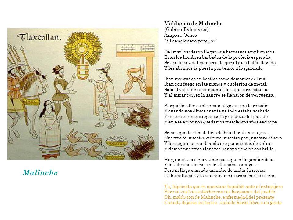 Malinche Maldición de Malinche (Gabino Palomares) Amparo Ochoa El cancionero popular Del mar los vieron llegar mis hermanos emplumados Eran los hombres barbados de la profecía esperada Se oyó la voz del monarca de que el dios había llegado.