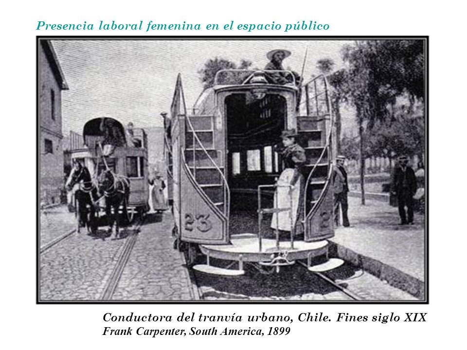 Presencia laboral femenina en el espacio público Conductora del tranvía urbano, Chile. Fines siglo XIX Frank Carpenter, South America, 1899