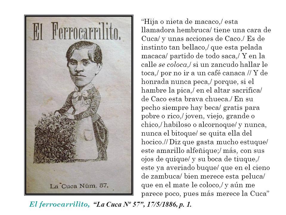 El ferrocarrilito, La Cuca Nº 57, 17/5/1886, p. 1. Hija o nieta de macaco,/ esta llamadora hembruca/ tiene una cara de Cuca/ y unas acciones de Caco./