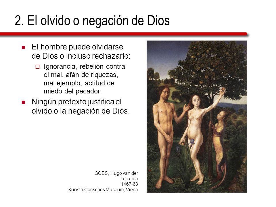 2. El olvido o negación de Dios El hombre puede olvidarse de Dios o incluso rechazarlo: Ignorancia, rebelión contra el mal, afán de riquezas, mal ejem