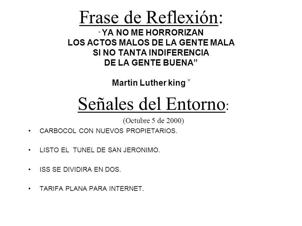 Frase de Reflexión: YA NO ME HORRORIZAN LOS ACTOS MALOS DE LA GENTE MALA SI NO TANTA INDIFERENCIA DE LA GENTE BUENA Martin Luther king Señales del Entorno : (Octubre 5 de 2000) CARBOCOL CON NUEVOS PROPIETARIOS.