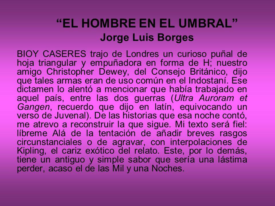 EL HOMBRE EN EL UMBRAL Jorge Luis Borges BIOY CASERES trajo de Londres un curioso puñal de hoja triangular y empuñadora en forma de H; nuestro amigo C
