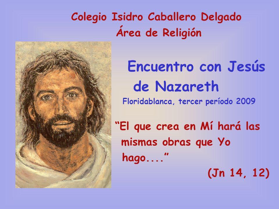 Colegio Isidro Caballero Delgado Área de Religión Encuentro con Jesús de Nazareth Floridablanca, tercer período 2009 El que crea en Mí hará las mismas