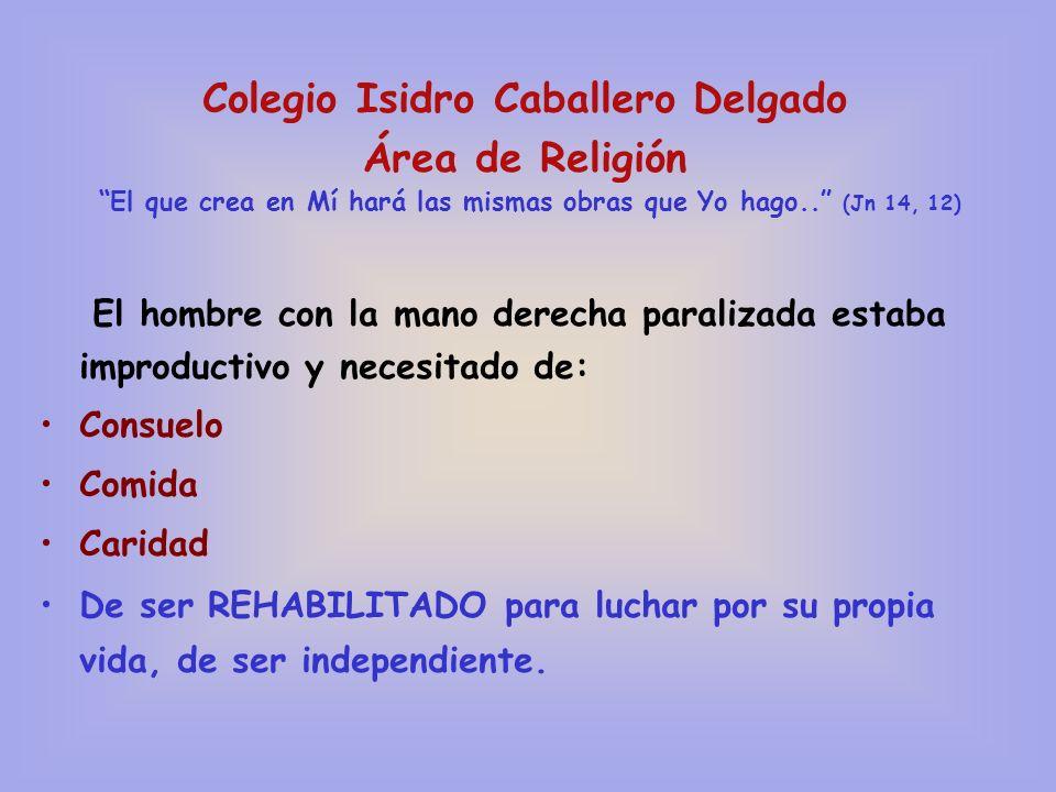 Colegio Isidro Caballero Delgado Área de Religión El que crea en Mí hará las mismas obras que Yo hago.. (Jn 14, 12) El hombre con la mano derecha para