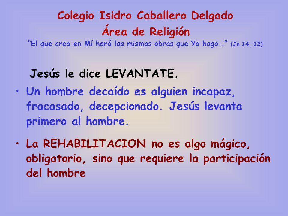 Colegio Isidro Caballero Delgado Área de Religión El que crea en Mí hará las mismas obras que Yo hago.. (Jn 14, 12) Jesús le dice LEVANTATE. Un hombre