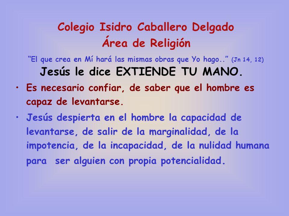 Colegio Isidro Caballero Delgado Área de Religión El que crea en Mí hará las mismas obras que Yo hago.. (Jn 14, 12) Jesús le dice EXTIENDE TU MANO. Es