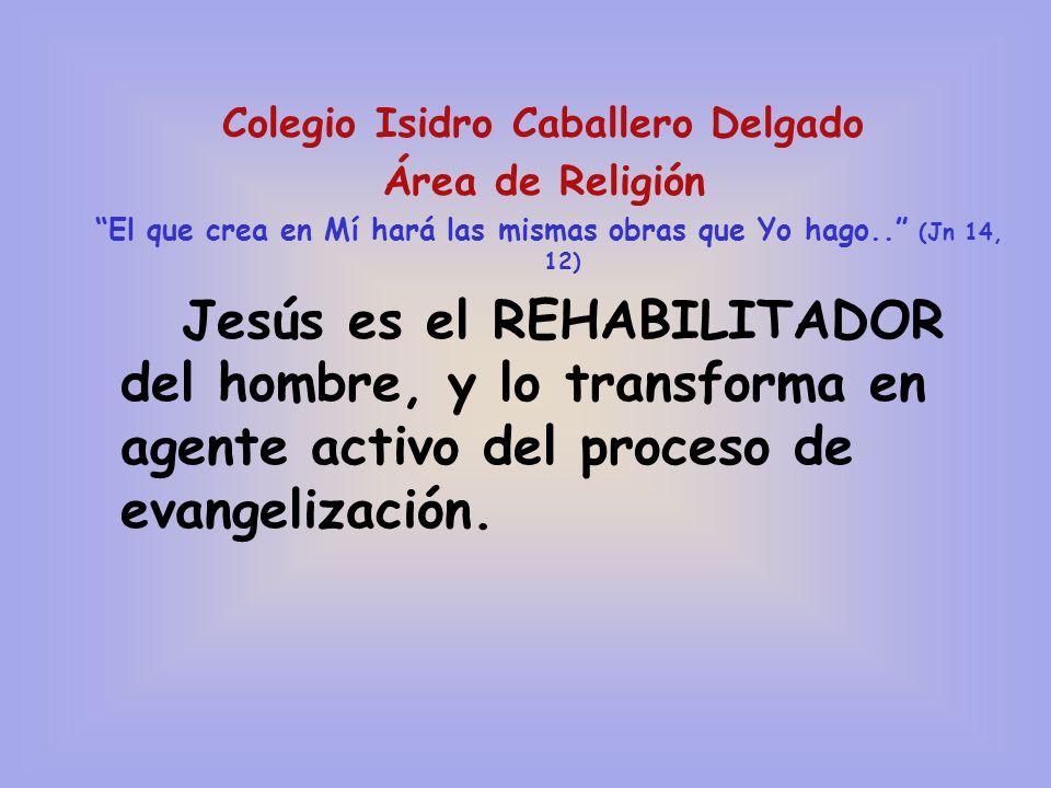 Colegio Isidro Caballero Delgado Área de Religión El que crea en Mí hará las mismas obras que Yo hago.. (Jn 14, 12) Jesús es el REHABILITADOR del homb
