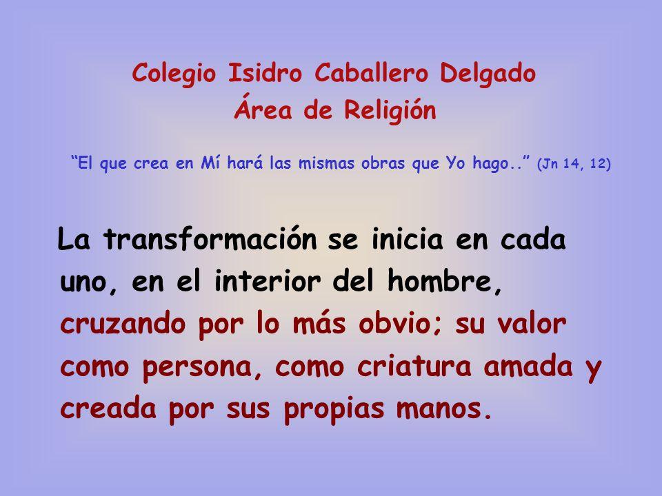 Colegio Isidro Caballero Delgado Área de Religión El que crea en Mí hará las mismas obras que Yo hago.. (Jn 14, 12) La transformación se inicia en cad