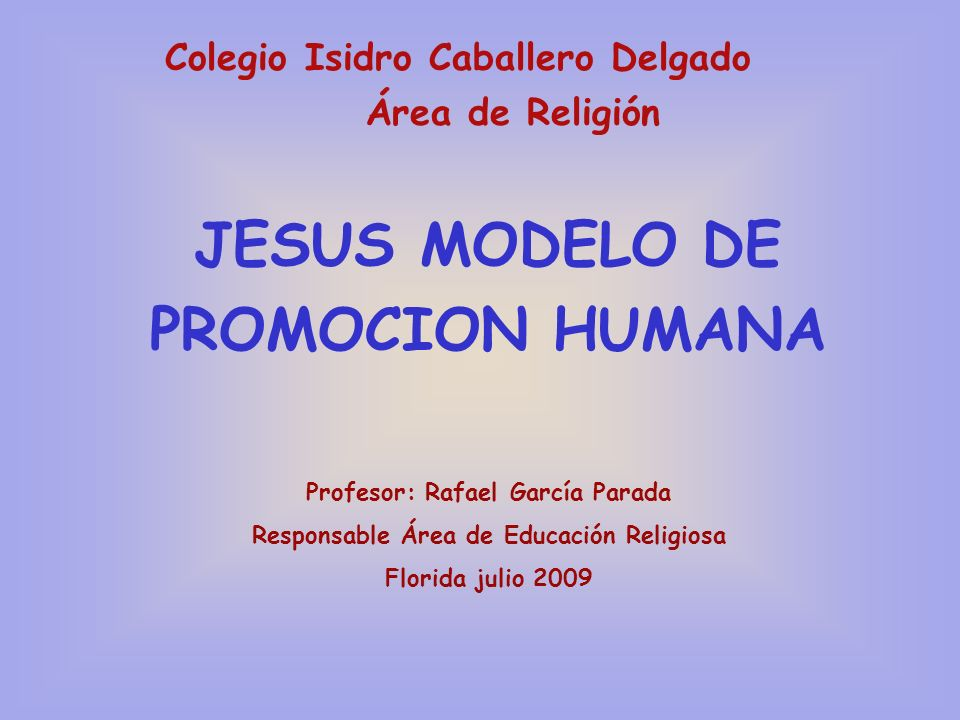 Colegio Isidro Caballero Delgado Área de Religión JESUS MODELO DE PROMOCION HUMANA Profesor: Rafael García Parada Responsable Área de Educación Religi