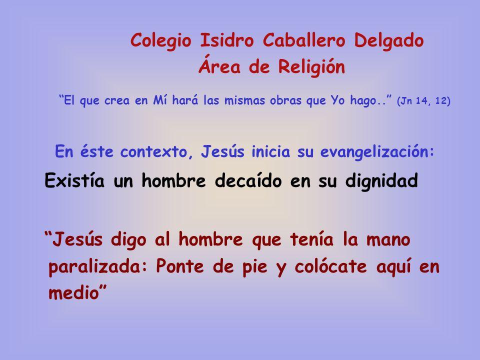 Colegio Isidro Caballero Delgado Área de Religión El que crea en Mí hará las mismas obras que Yo hago.. (Jn 14, 12) En éste contexto, Jesús inicia su