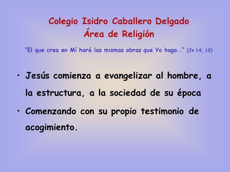 Colegio Isidro Caballero Delgado Área de Religión El que crea en Mí hará las mismas obras que Yo hago.. (Jn 14, 12) Jesús comienza a evangelizar al ho