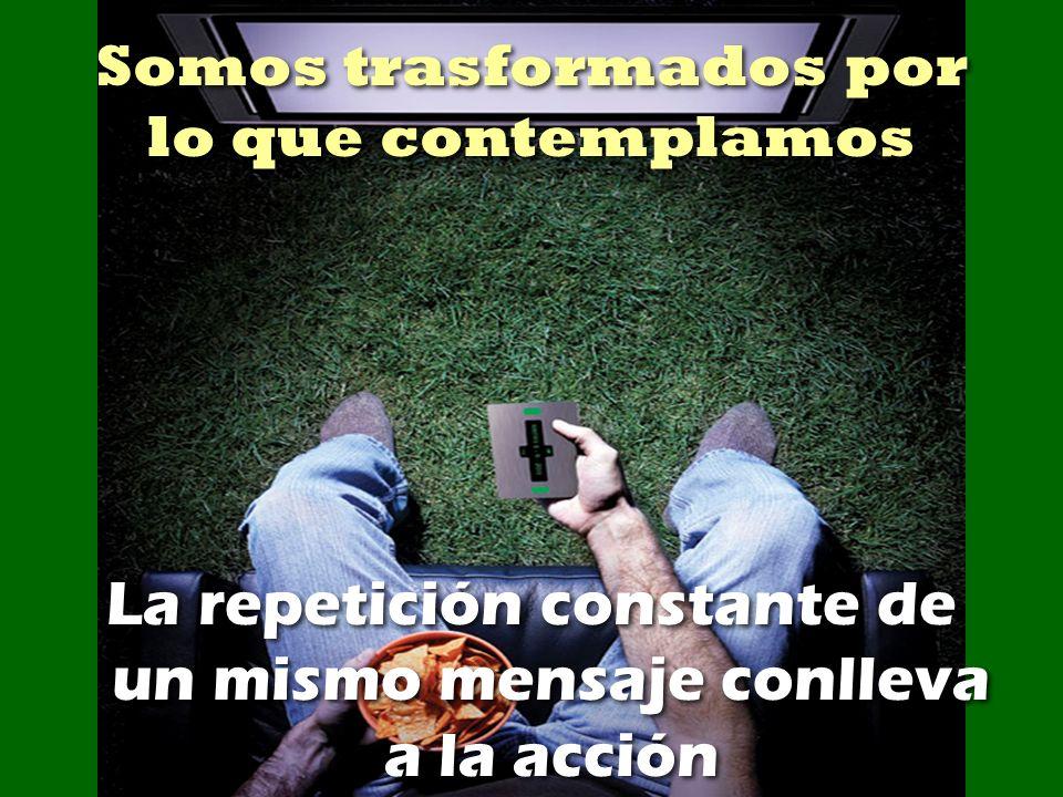 Somos trasformados por lo que contemplamos La repetición constante de un mismo mensaje conlleva a la acción irrevocablemente.