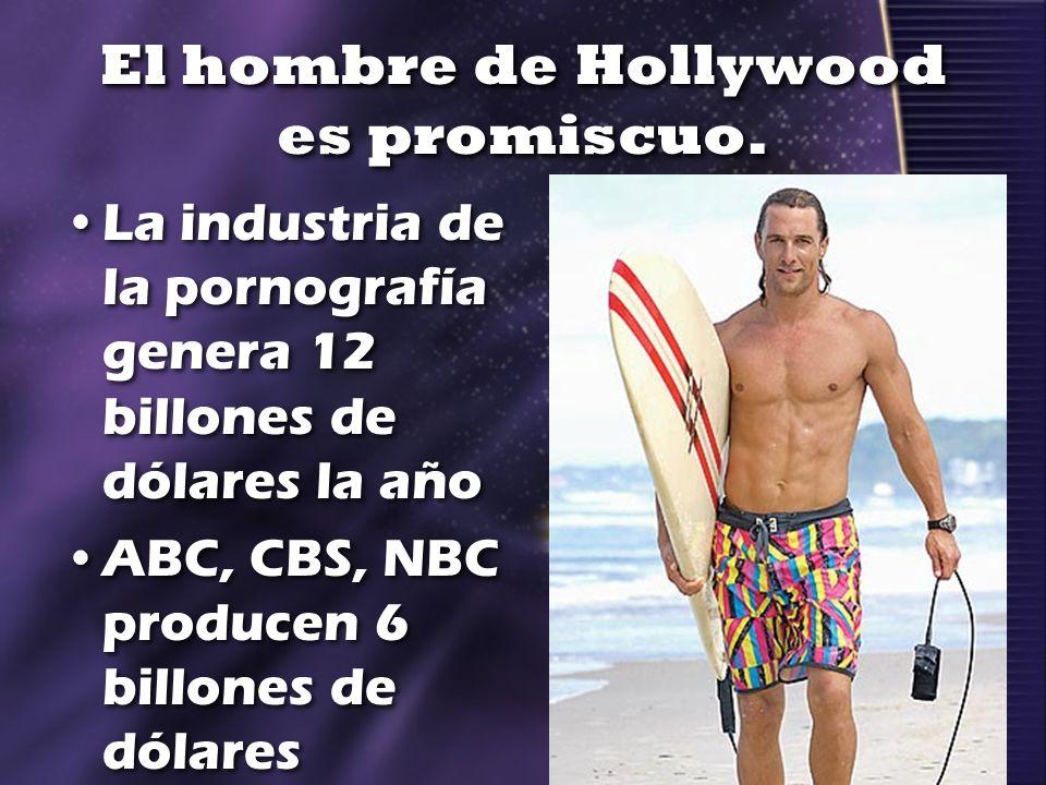 El hombre de Hollywood es promiscuo. La industria de la pornografía genera 12 billones de dólares la año ABC, CBS, NBC producen 6 billones de dólares