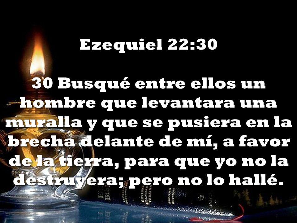 Ezequiel 22:30 30 Busqué entre ellos un hombre que levantara una muralla y que se pusiera en la brecha delante de mí, a favor de la tierra, para que y