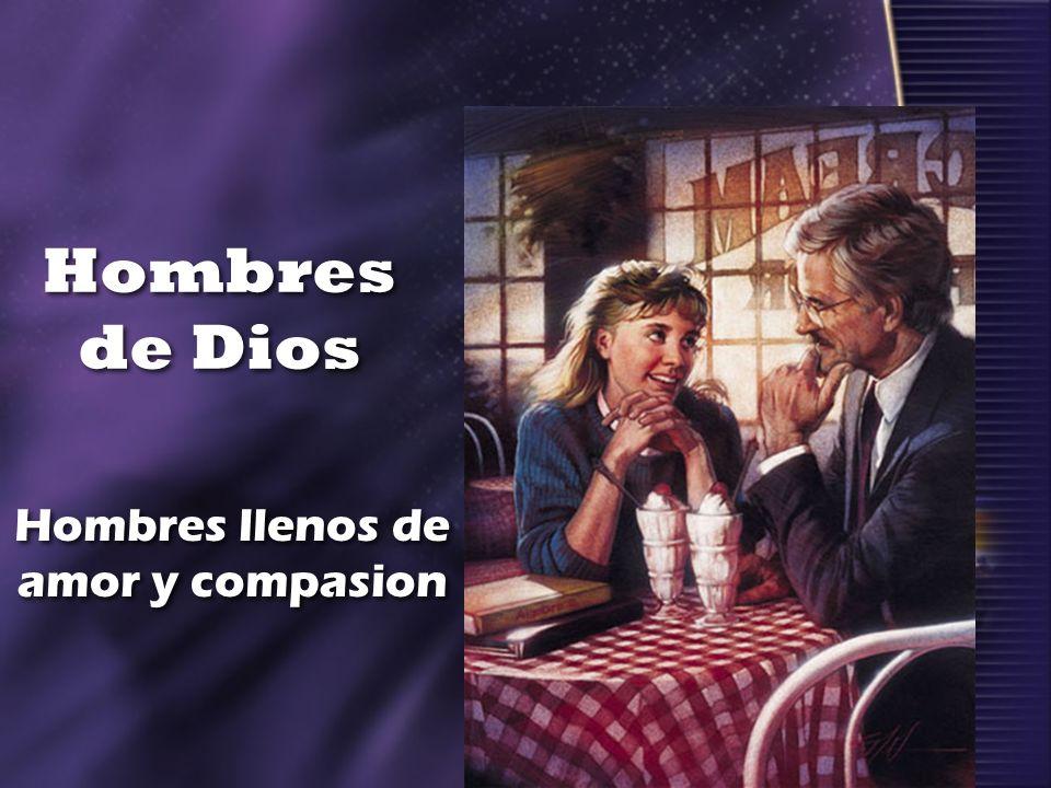 Hombres de Dios Hombres llenos de amor y compasion