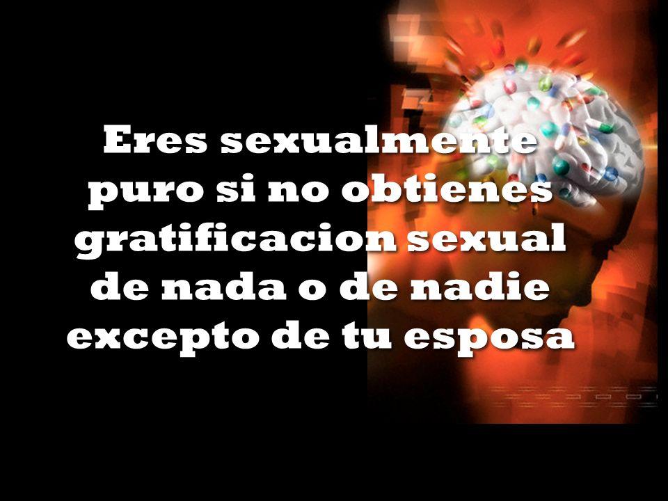 Eres sexualmente puro si no obtienes gratificacion sexual de nada o de nadie excepto de tu esposa