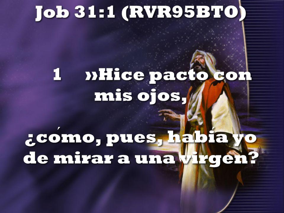 Job 31:1 (RVR95BTO) 1 »Hice pacto con mis ojos, ¿como, pues, habia yo de mirar a una virgen?