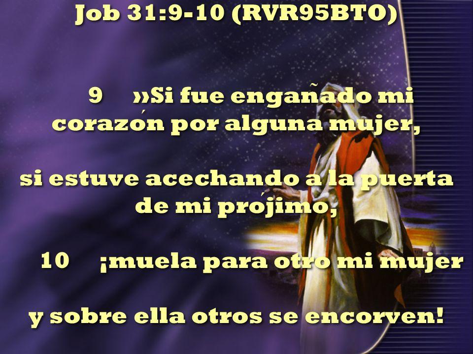 Job 31:9-10 (RVR95BTO) 9 »Si fue engan ̃ ado mi corazon por alguna mujer, si estuve acechando a la puerta de mi projimo, 10 ¡muela para otro mi mujer