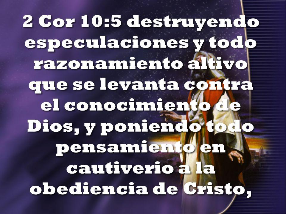 2 Cor 10:5 destruyendo especulaciones y todo razonamiento altivo que se levanta contra el conocimiento de Dios, y poniendo todo pensamiento en cautive
