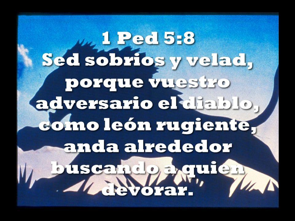 1 Ped 5:8 Sed sobrios y velad, porque vuestro adversario el diablo, como león rugiente, anda alrededor buscando a quien devorar.
