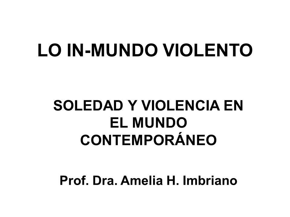LO IN-MUNDO VIOLENTO SOLEDAD Y VIOLENCIA EN EL MUNDO CONTEMPORÁNEO Prof. Dra. Amelia H. Imbriano