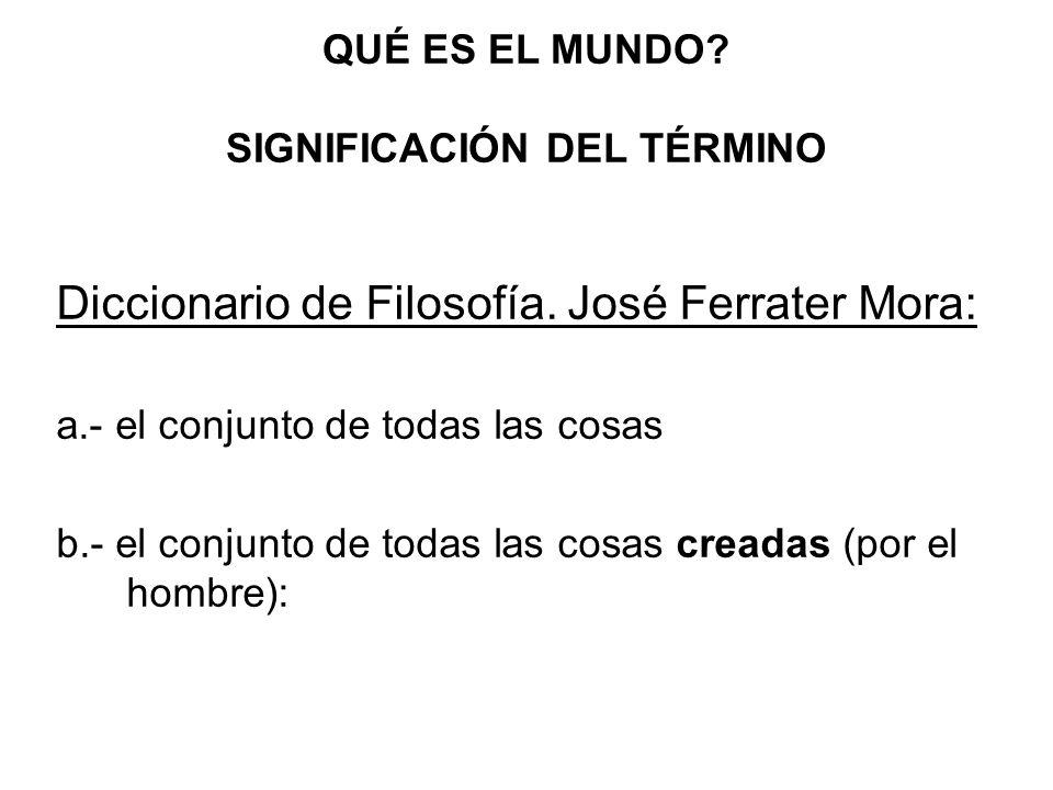 QUÉ ES EL MUNDO? SIGNIFICACIÓN DEL TÉRMINO Diccionario de Filosofía. José Ferrater Mora: a.- el conjunto de todas las cosas b.- el conjunto de todas l
