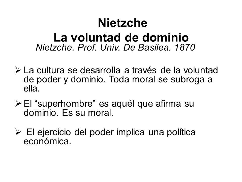 Nietzche La voluntad de dominio Nietzche. Prof. Univ. De Basilea. 1870 La cultura se desarrolla a través de la voluntad de poder y dominio. Toda moral