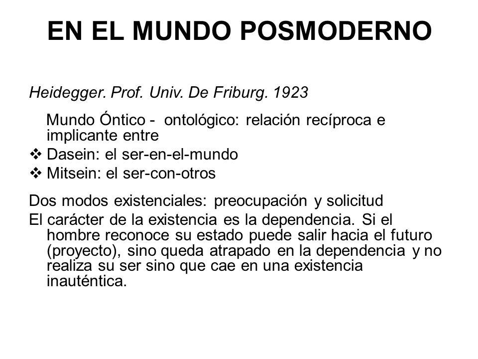 EN EL MUNDO POSMODERNO Heidegger. Prof. Univ. De Friburg. 1923 Mundo Óntico - ontológico: relación recíproca e implicante entre Dasein: el ser-en-el-m
