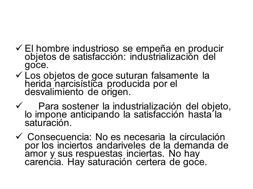 El hombre industrioso se empeña en producir objetos de satisfacción: industrialización del goce. Los objetos de goce suturan falsamente la herida narc