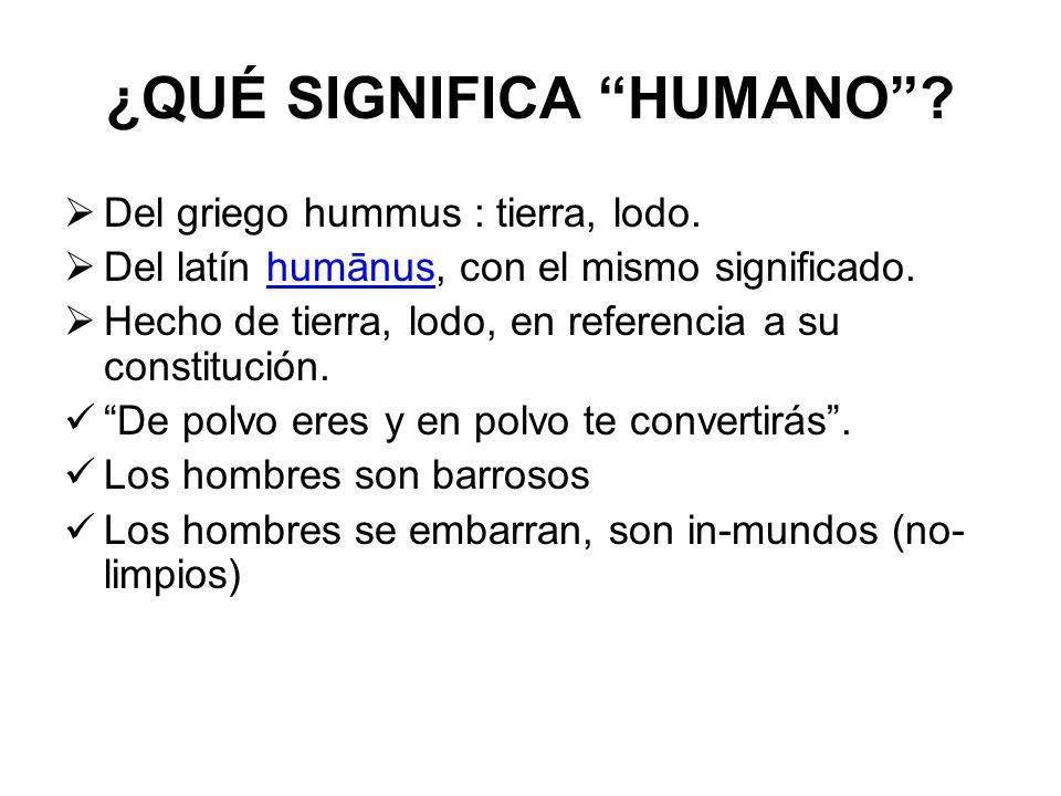 ¿QUÉ SIGNIFICA HUMANO? Del griego hummus : tierra, lodo. Del latín humānus, con el mismo significado.humānus Hecho de tierra, lodo, en referencia a su
