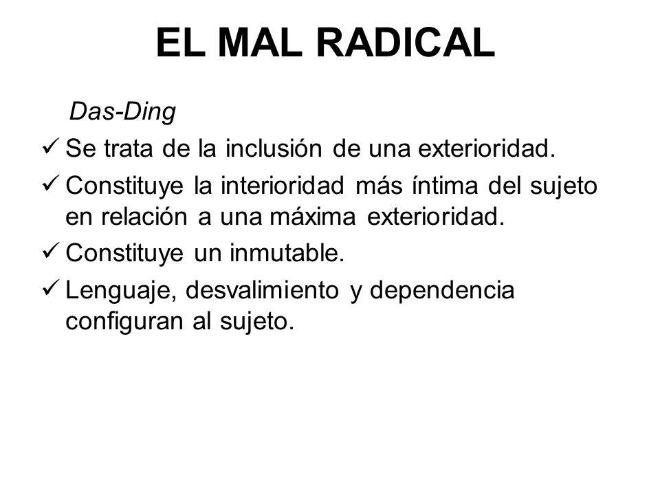 EL MAL RADICAL Das-Ding Se trata de la inclusión de una exterioridad. Constituye la interioridad más íntima del sujeto en relación a una máxima exteri