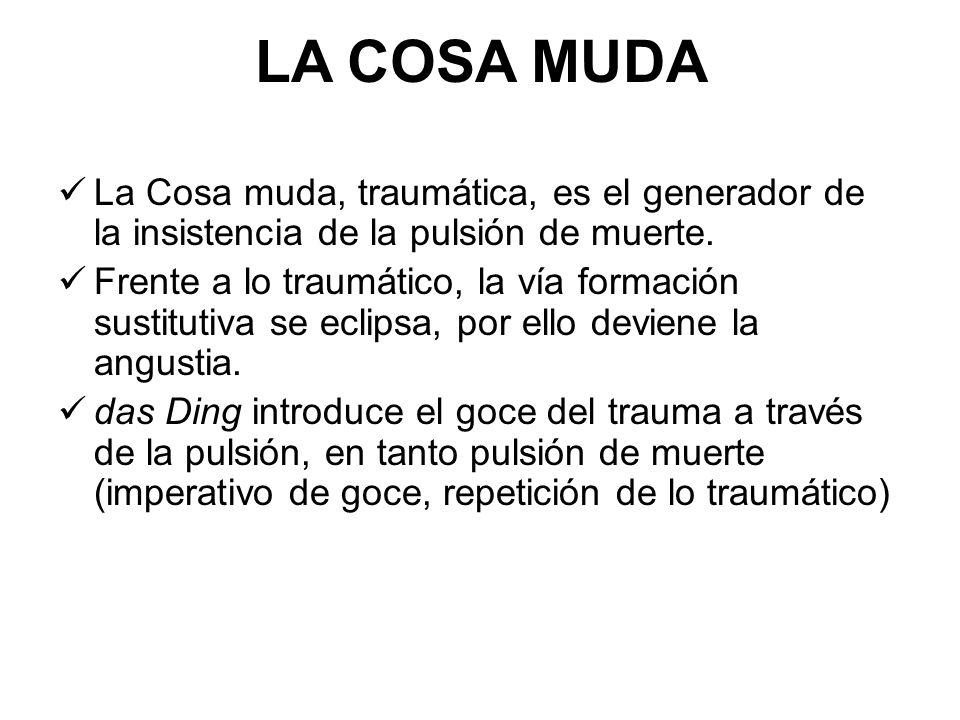 LA COSA MUDA La Cosa muda, traumática, es el generador de la insistencia de la pulsión de muerte. Frente a lo traumático, la vía formación sustitutiva
