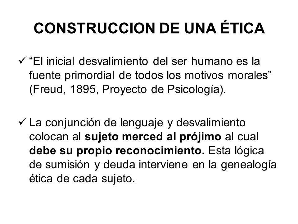 CONSTRUCCION DE UNA ÉTICA El inicial desvalimiento del ser humano es la fuente primordial de todos los motivos morales (Freud, 1895, Proyecto de Psico