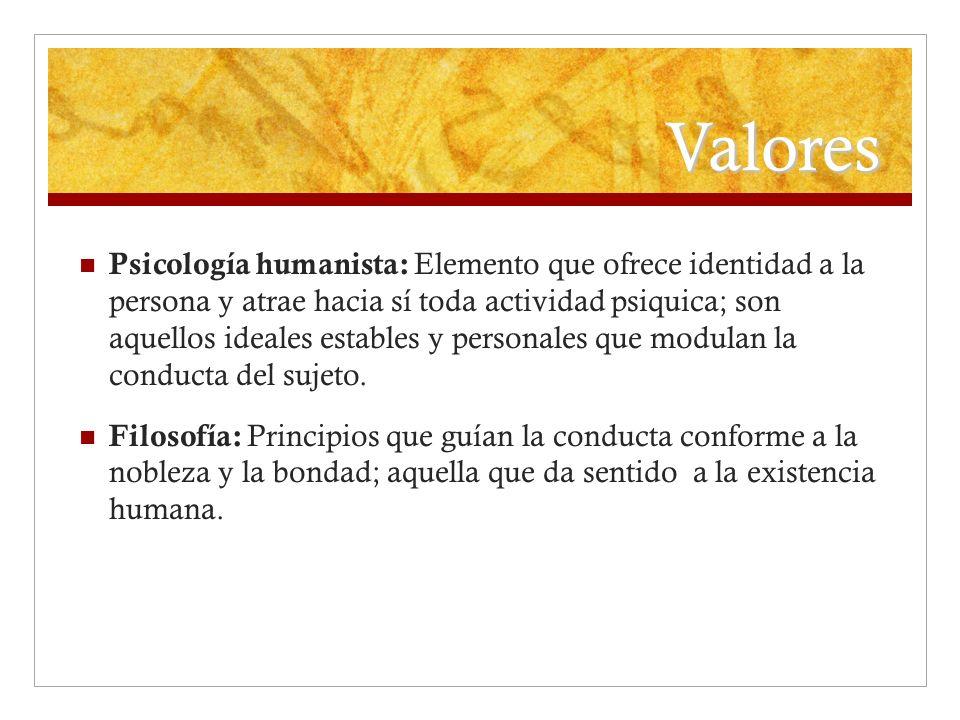 Valores Psicología humanista: Elemento que ofrece identidad a la persona y atrae hacia sí toda actividad psiquica; son aquellos ideales estables y per