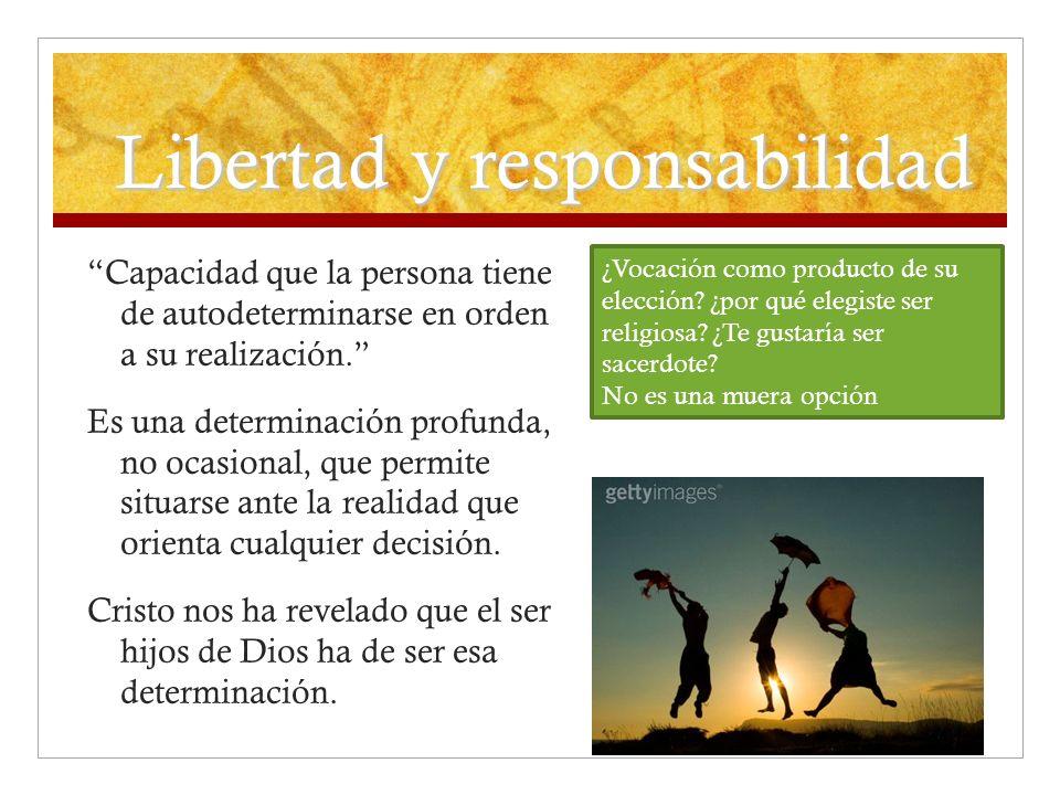 Libertad y responsabilidad Capacidad que la persona tiene de autodeterminarse en orden a su realización. Es una determinación profunda, no ocasional,