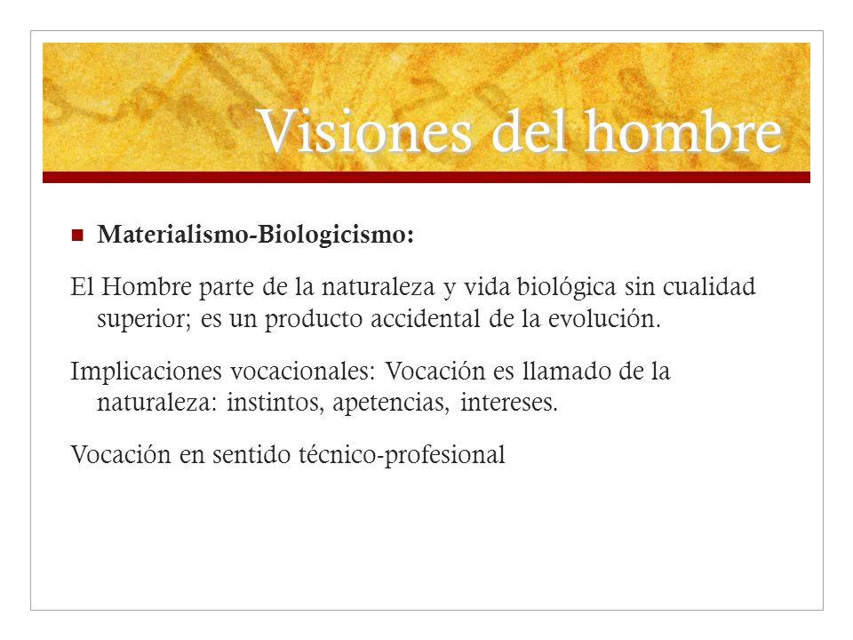 Visiones del hombre Materialismo-Biologicismo: El Hombre parte de la naturaleza y vida biológica sin cualidad superior; es un producto accidental de l
