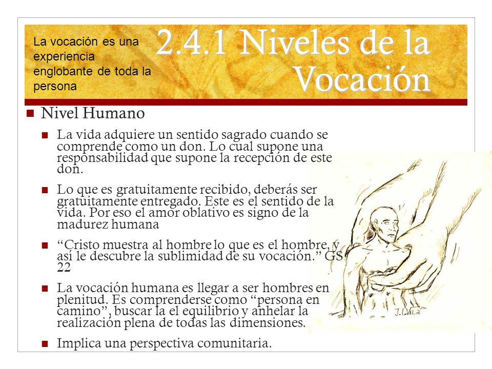 2.4.1 Niveles de la Vocación Nivel Humano La vida adquiere un sentido sagrado cuando se comprende como un don. Lo cual supone una responsabilidad que
