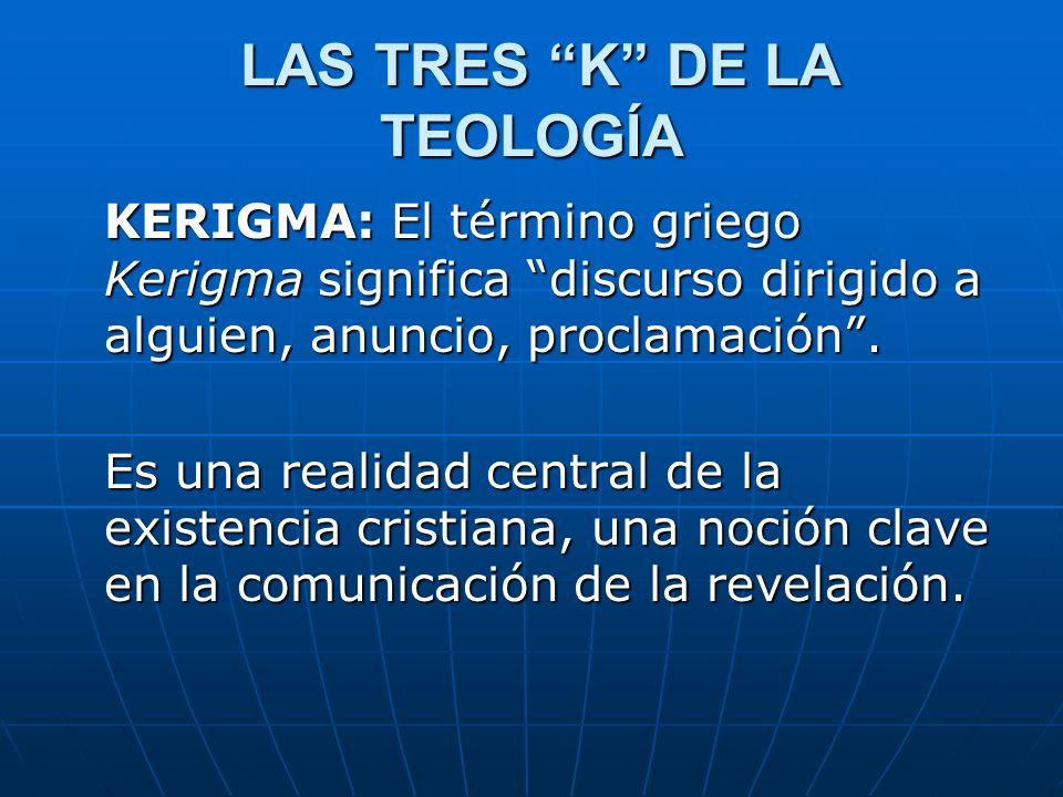 LAS TRES K DE LA TEOLOGÍA LAS TRES K DE LA TEOLOGÍA KERIGMA: El término griego Kerigma significa discurso dirigido a alguien, anuncio, proclamación. E