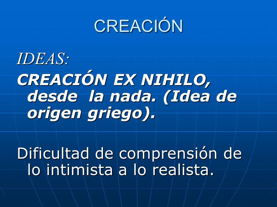 CREACIÓN IDEAS: CREACIÓN EX NIHILO, desde la nada. (Idea de origen griego). Dificultad de comprensión de lo intimista a lo realista.