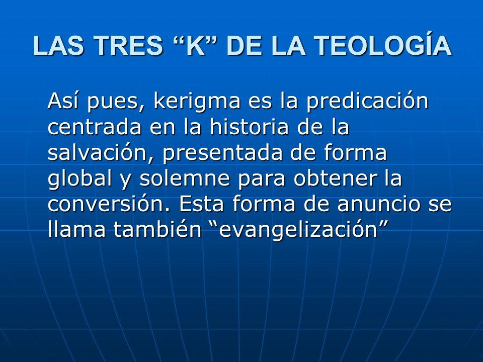 LAS TRES K DE LA TEOLOGÍA Así pues, kerigma es la predicación centrada en la historia de la salvación, presentada de forma global y solemne para obten