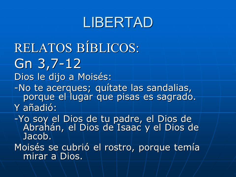 LIBERTAD RELATOS BÍBLICOS: Gn 3,7-12 Dios le dijo a Moisés: -No te acerques; quítate las sandalias, porque el lugar que pisas es sagrado. Y añadió: -Y