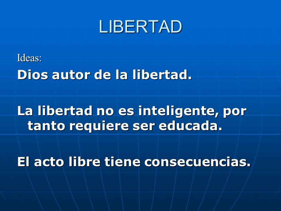 LIBERTAD Ideas: Dios autor de la libertad. La libertad no es inteligente, por tanto requiere ser educada. El acto libre tiene consecuencias.