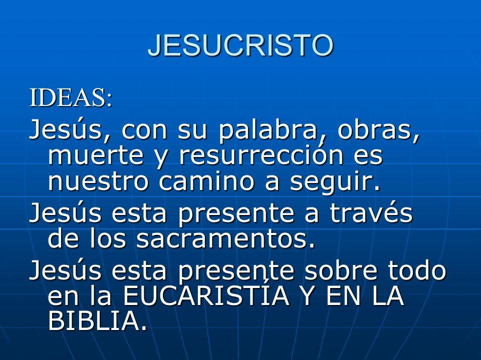 JESUCRISTO IDEAS: Jesús, con su palabra, obras, muerte y resurrección es nuestro camino a seguir. Jesús esta presente a través de los sacramentos. Jes