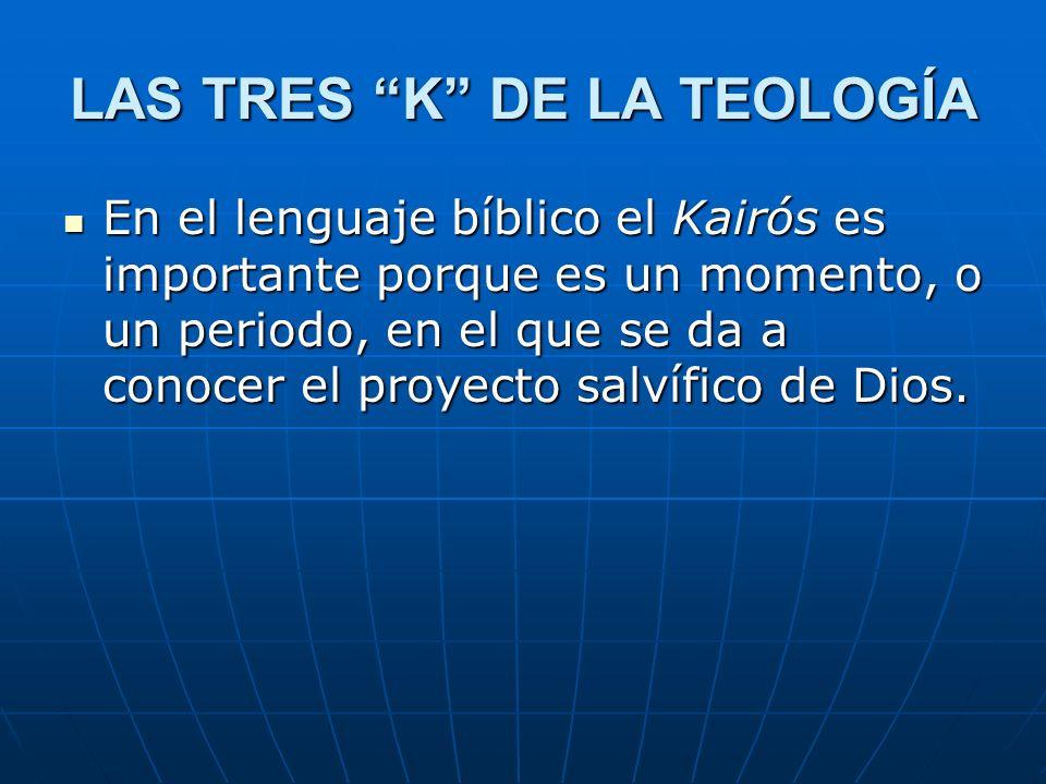 LAS TRES K DE LA TEOLOGÍA En el lenguaje bíblico el Kairós es importante porque es un momento, o un periodo, en el que se da a conocer el proyecto sal