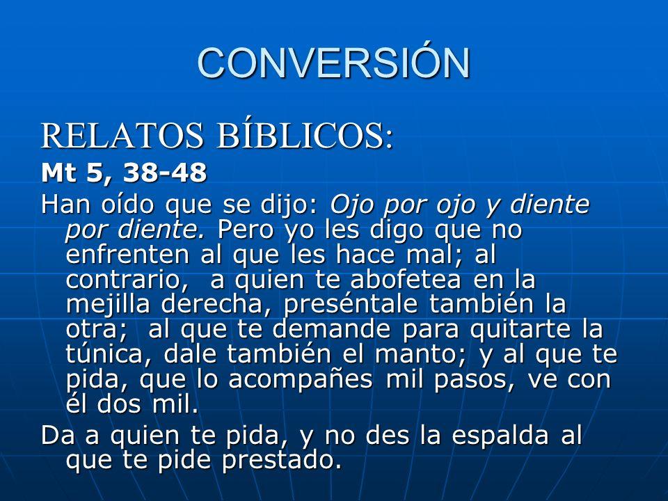 CONVERSIÓN RELATOS BÍBLICOS: Mt 5, 38-48 Han oído que se dijo: Ojo por ojo y diente por diente. Pero yo les digo que no enfrenten al que les hace mal;