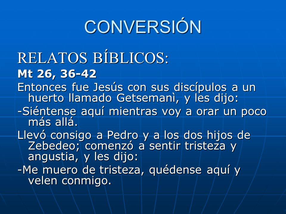 CONVERSIÓN RELATOS BÍBLICOS: Mt 26, 36-42 Entonces fue Jesús con sus discípulos a un huerto llamado Getsemanì, y les dijo: -Siéntense aquí mientras vo
