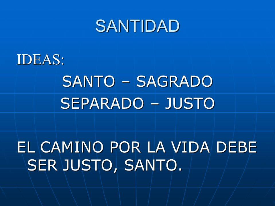 SANTIDAD IDEAS: SANTO – SAGRADO SEPARADO – JUSTO EL CAMINO POR LA VIDA DEBE SER JUSTO, SANTO.