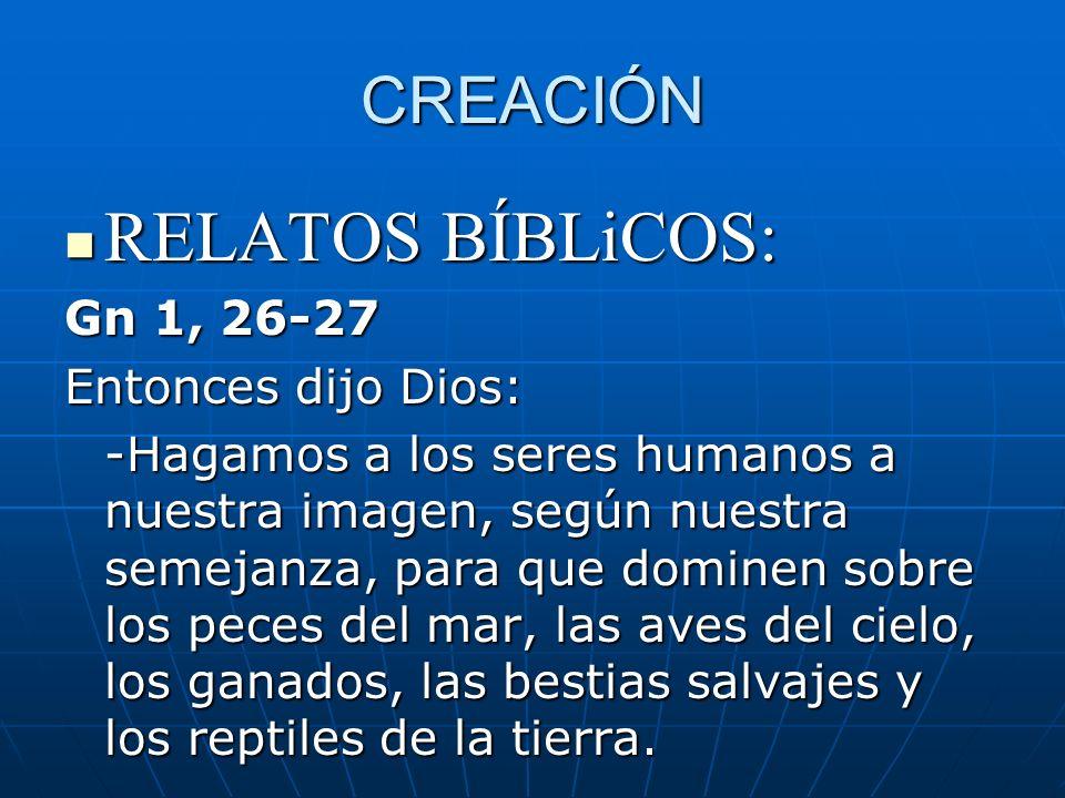 CREACIÓN RELATOS BÍBLiCOS: RELATOS BÍBLiCOS: Gn 1, 26-27 Entonces dijo Dios: -Hagamos a los seres humanos a nuestra imagen, según nuestra semejanza, p