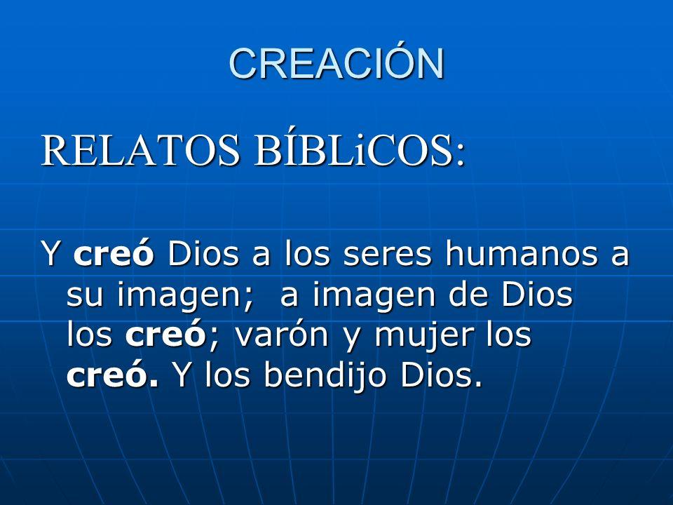 CREACIÓN RELATOS BÍBLiCOS: Y creó Dios a los seres humanos a su imagen; a imagen de Dios los creó; varón y mujer los creó. Y los bendijo Dios.